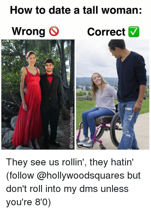 Rollin They Hatin: How to date a tall woman:  Wrong O Correct  Wrong Correct They see us rollin', they hatin' (follow @hollywoodsquares but don't roll into my dms unless you're 8'0)