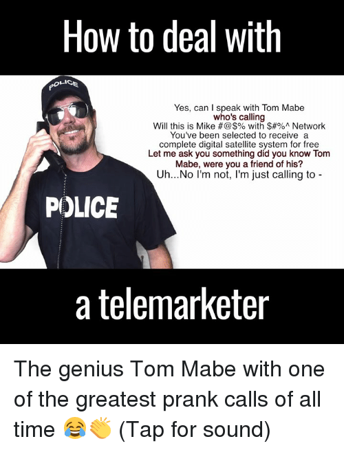 Dank, Prank, and Genius: How to deal with  Yes, can I speak with Tom Mabe  who's calling  Will this is Mike with $#%A Network  You've been selected to receive a  complete digital satellite system for free  Let me ask you something did you know Tom  Mabe, were you a friend of his?  Uh...No I'm not  m just calling to  POLICE  a telemarketer The genius Tom Mabe with one of the greatest prank calls of all time 😂👏 (Tap for sound)