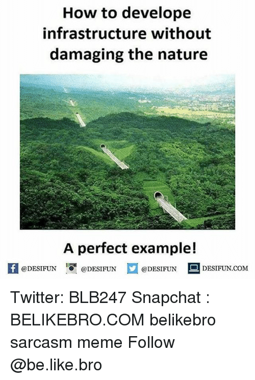Be Like, Meme, and Memes: How to develope  infrastructure without  damaging the nature  A perfect example!  feDESIFUNDESIFUNDESIFUN DESIFUN.CoM  @DESIFUN  @DESIFUN  @DESIFUN ■ DESIFUN.COM Twitter: BLB247 Snapchat : BELIKEBRO.COM belikebro sarcasm meme Follow @be.like.bro