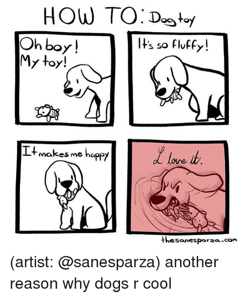 Dogs, Memes, and Cool: HOW TO:Dot/  ts so fluffy  Oh boy!  My toy!  Itmakes me happy  Thesanesporza com (artist: @sanesparza) another reason why dogs r cool