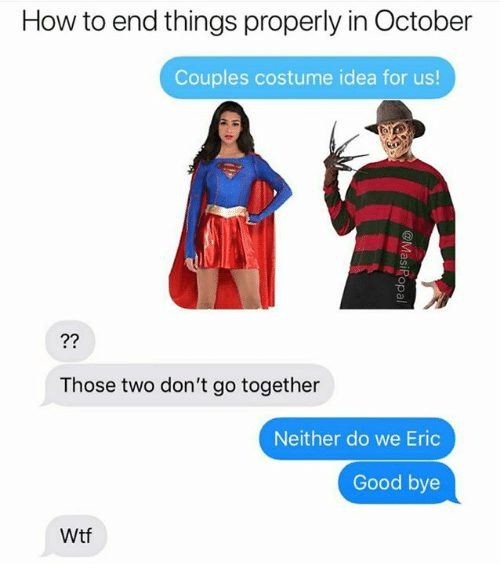 Wtf, Good, and How To: How to end things properly in October  Couples costume idea for us!  2?  Those two don't go together  Neither do we Eric  Good bye  Wtf