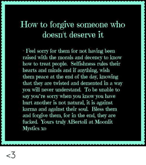 Memes, Sorry, and Hearts: How to forgive someone who  doesnt deserve it  Feel sorry for them for not having been  raised with the morals and decency to know  how to treat people. Selfishness rules their  hearts and minds and if anything, wish  them peace at the end of the day, knowing  that they are twisted and demented in a way  you will never understand. To be unable to  say you're sorry when you know you hav  hurt another is not natural, it is against  karma and against their soul. Bless them  and forgive them, for in the end, they are  fucked. Yours truly ABertoli at Moonlit  Mystics xo <3