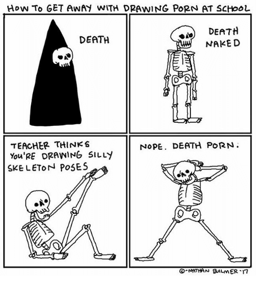 Skeletone: How TO GET AWAH WITH DRAWING PORN AT SCHOOL  DEATH  DEATH  NAKED  TEACHER THINKS  NOPE. DEATH PORN.  You'RE DRAWING SILLY  SKELETON POSES  NATHAN BALMER.