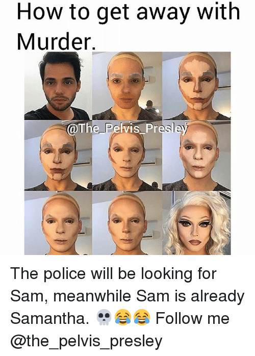 Memes, Police, and How To: How to get away with  Murder.  @The Pelvis Pr  sle The police will be looking for Sam, meanwhile Sam is already Samantha. 💀😂😂 Follow me @the_pelvis_presley