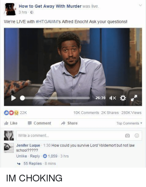 Funny, Law School, and Murder: How to Get Away with Murder was live  3 hrs  We're LIVE with #HTGAWM  s Alfred Enoch! Ask your questions  26:39  10K Comments 2K Shares 280K Views  Like  comment Share  Top Comments  Write a comment...  Jenifer Luque  1:30  How could you survive Lord Voldemort but not law  School?  Unlike Reply 1,059 3 hrs  55 Replies 8 mins IM CHOKING