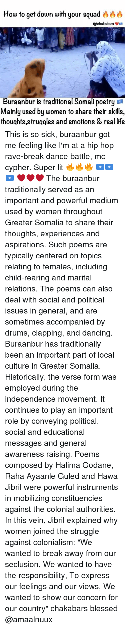 """Raveness: How to get down with your squad  @chaka bars  La  Buraanbur is traditional Somali poetry  Mainly used by women to share their skills,  thoughts struggles and emotions & real life This is so sick, buraanbur got me feeling like I'm at a hip hop rave-break dance battle, mc cypher. Super lit 🔥🔥🔥 🇸🇴🇸🇴🇸🇴 ❤️❤️❤️ The buraanbur traditionally served as an important and powerful medium used by women throughout Greater Somalia to share their thoughts, experiences and aspirations. Such poems are typically centered on topics relating to females, including child-rearing and marital relations. The poems can also deal with social and political issues in general, and are sometimes accompanied by drums, clapping, and dancing. Buraanbur has traditionally been an important part of local culture in Greater Somalia. Historically, the verse form was employed during the independence movement. It continues to play an important role by conveying political, social and educational messages and general awareness raising. Poems composed by Halima Godane, Raha Ayaanle Guled and Hawa Jibril were powerful instruments in mobilizing constituencies against the colonial authorities. In this vein, Jibril explained why women joined the struggle against colonialism: """"We wanted to break away from our seclusion, We wanted to have the responsibility, To express our feelings and our views, We wanted to show our concern for our country"""" chakabars blessed @amaalnuux"""
