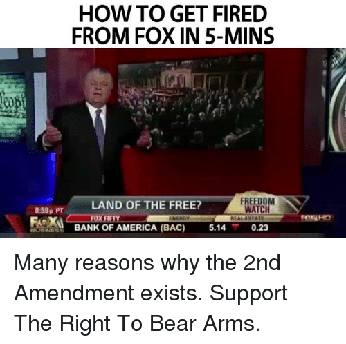 Memes, Bank, and Bank of America: HOW TO GET FIRED  FROM FOX IN 5-MINS  FREEDOM  LAND OF THE FREE?  859p PT  WATCH  REALESTATE  BANK OF AMERICA (BAC)  5.14  0.23 Many reasons why the 2nd Amendment exists.  Support The Right To Bear Arms.