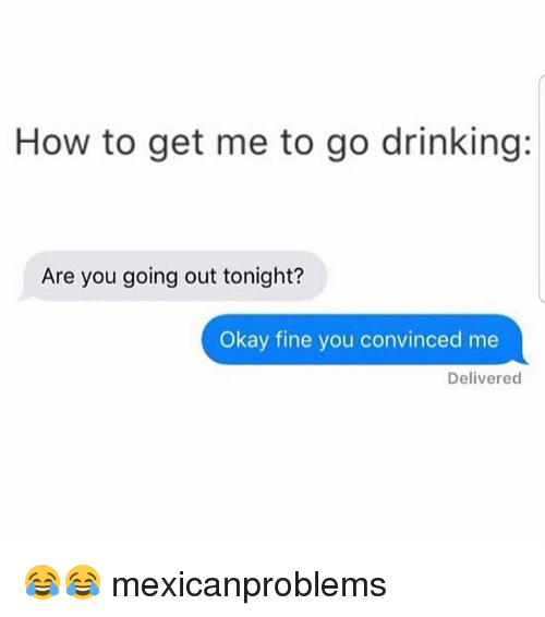 Drinking, Memes, and How To: How to get me to go drinking:  Are you going out tonight?  Okay fine you convinced me  Delivered 😂😂 mexicanproblems