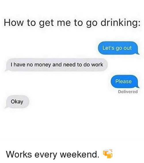 Drinking, Memes, and Money: How to get me to go drinking:  Let's go out  I have no money and need to do work  Please  Deliverecd  Okay Works every weekend. 🍻