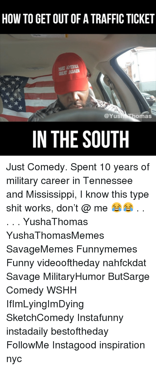 America, Funny, and Memes: HOW TO GET OUT OF A TRAFFIC TICKET  AKE AMERICA  GREAT AGAIN  @Yus  omas  IN THE SOUTH Just Comedy. Spent 10 years of military career in Tennessee and Mississippi, I know this type shit works, don't @ me 😂😂 . . . . . YushaThomas YushaThomasMemes SavageMemes Funnymemes Funny videooftheday nahfckdat Savage MilitaryHumor ButSarge Comedy WSHH IfImLyingImDying SketchComedy Instafunny instadaily bestoftheday FollowMe Instagood inspiration nyc