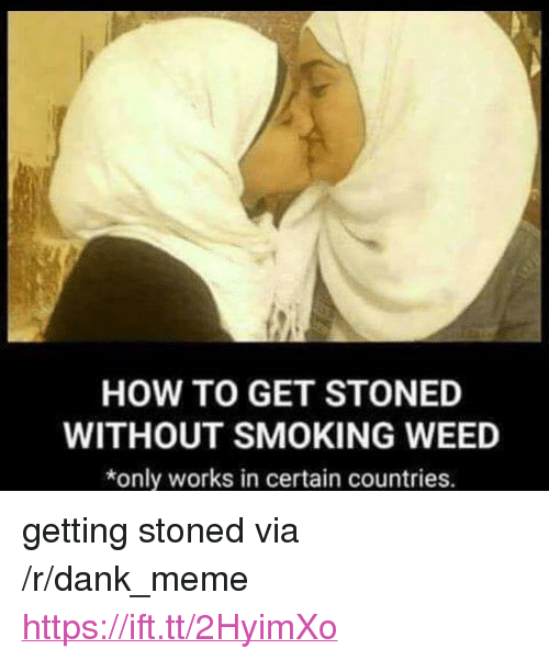 """Dank, Meme, and Smoking: HOW TO GET STONED  WITHOUT SMOKING WEED  *only works in certain countries. <p>getting stoned via /r/dank_meme <a href=""""https://ift.tt/2HyimXo"""">https://ift.tt/2HyimXo</a></p>"""