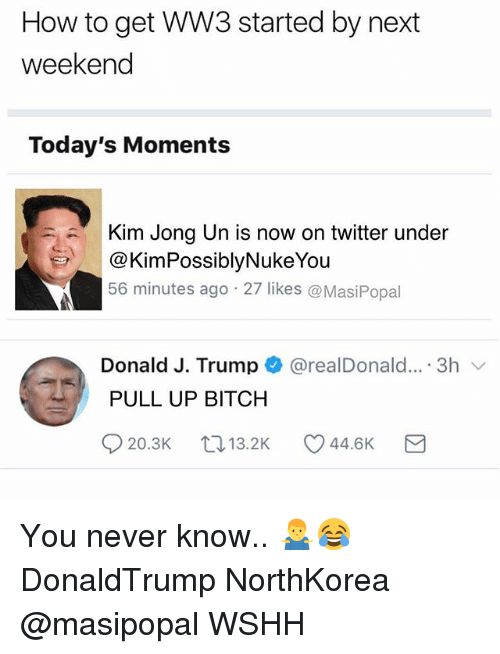 Bitch, Kim Jong-Un, and Memes: How to get WW3 started by next  weekend  Today's Moments  Kim Jong Un is now on twitter under  @KimPossiblyNukeYou  56 minutes ago 27 likes @MasiPopal  Donald J. Trump + @realDonald...-3h 、  PULL UP BITCH You never know.. 🤷♂️😂 DonaldTrump NorthKorea @masipopal WSHH
