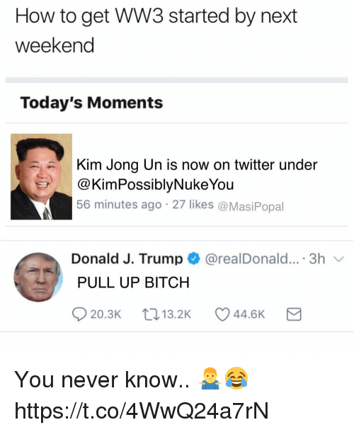 Bitch, Kim Jong-Un, and Memes: How to get WW3 started by next  weekend  Today's Moments  Kim Jong Un is now on twitter under  @KimPossiblyNukeYou  56 minutes ago 27 likes @MasiPopal  Donald J. Trump@realDonald....3h  PULL UP BITCH  20.3K  13.2K  44.6K You never know.. 🤷♂️😂 https://t.co/4WwQ24a7rN
