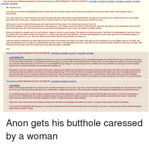 4chan, Ass, and Bones: How to get your butthole checked by a female Anonymous 05/05/18 Sat 00:41:09 No.451 53284  45154787 >>45155708  >245153290 >>45153379 >>45153385 >>45153888 >245154185 >>45154590  r9k I figured it out  I just went to a womens hospital(they still admit men)l with many female doctors (most of em are hot jewish mommys) and said i think i have perianal cyst or  hemmeroids  The nurse asks me if i have discomfort and pain and blah blah blah, fast forward to physician (female) coming out and asking me to undress and put on some white  gown with cutout at the ass. I undress and put it on and she tells me to lay on my side so she can go examine my anus  At this point my dick is diamonds because she is gonna put her face close to my butt and gonna touch my butt  She then proceeds to tell me to relax and she is now going to run her fingers around my rectum to feel the cyst. She only had glove on her examination hand and her  other hand was bear, and i felt how soft her skin was when she grabbed my ass to open my cheeks for better visibility  When she started to actually touch my soft butthole i began to tremor in pure ecstasy. She asked me whats wrong and I said that i'm embarrassed to have her look at  my private parts. She tells me that its ok that she is a doctor and i shouldn't feel ashamed. Her bear hand grabbing my ass cheek open and her breathing tingled my  butthole and i was bout to cum. She then tells me she doesn't feel the cyst and tells me where it is  I bait this doctor by telling her to keep searching more north of my rectum (its closer to my balls). She says ok and proceeds to run her fingers closer to my balls. Her  pinky accidentally touch my balls and i legit became wet with precum. She apologized but man it was the first time anybody beside myself who had touch my balls. She  first tells me she doesn't see shit so tells me to wait while she grabs a flashlight  cont  >>C  Anonymous 05/05/18(Sat)00:41:32 No.45153290▶ >>451533022245153385