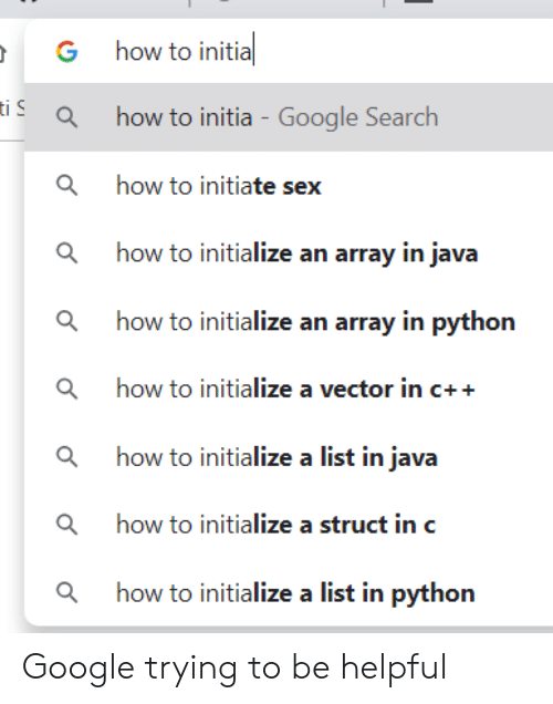initiate: how to initia  G  iahow to initia - Google Search  how to initiate sex  ahow to initialize an array in java  how to initialize an array in python  ahow to initialize a vector in c++  ahow to initialize a list in java  ahow to initialize a struct in c  how to initialize a list in python Google trying to be helpful