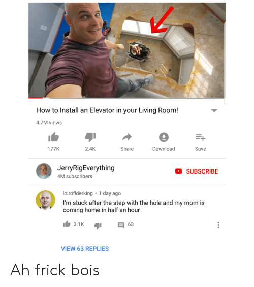 Coming Home: How to Install an Elevator in your Living Room!  4.7M views  Download  2.4K  Share  177K  Save  JerryRigEverything  SUBSCRIBE  4M subscribers  1 day ago  lolroflderking  I'm stuck after the step with the hole and my mom is  coming home in half an hour  3.1K  63  VIEW 63 REPLIES Ah frick bois