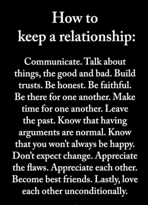 Bad, Friends, and Love: How to  keep a relationship:  Communicate. Talk about  things, the good and bad. Build  trusts. Be honest. Be faithful.  Be there for one another. Make  time for one another, Leave  the past. Know that having  arguments are normal. Know  that you won't always be happy.  Don't expect change. Appreciate  the flaws. Appreciate each other.  Become best friends. Lastly, love  each other unconditionallv,