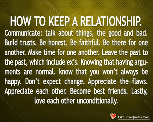 Bad, Ex's, and Friends: HOW TO KEEP A RELATIONSHIP.  Communicate: talk about things, the good and bad.  Build trusts. Be honest. Be faithful. Be there for one  another. Make time for one another. Leave the past to  the past, which include ex's. Knowing that having argu-  ments are normal. know that you won't always be  happy. Don't expect change. Appreciate the flaws.  Appreciate each other. Become best friends. Lastly,  love each other unconditionally.  LikeLoveQuotes.Com