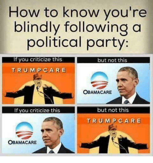 Memes, Party, and How To: How to know you're  blindly following a  political party:  you criticize this but not this  TRU M P CARE  OBAMACARE  but not this  If you criticize this  TRUMP CARE  OBAMACARE