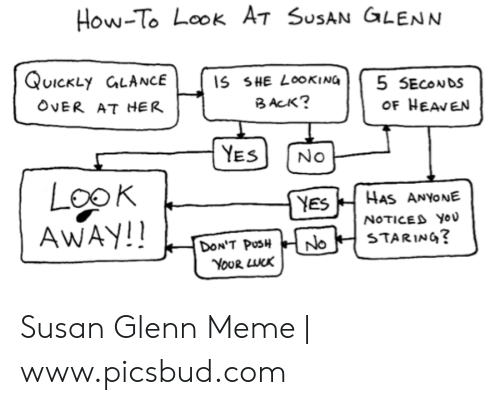Glenn Meme: How-To Look A-7 SusAN GLENN  QUICKLY CLANCE  IS SHE LOOKING  B ACK?  5 SECONDS  OF HEAVEN  OVER AT HER  YES  No  LooK  AWAY!!  HAS ANYONE  YES  NOTICED YOU  STARING?  DON'T PUSH  YoUR LUCK  No Susan Glenn Meme | www.picsbud.com