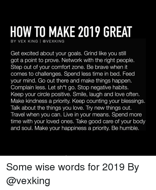 Goals, Love, and Memes: HOW TO MAKE 2019 GREAT  BY VEX KING   @ VEXKING  Get excited about your goals. Grind like you stil  got a point to prove. Network with the right people.  Step out of your comfort zone. Be brave when it  comes to challenges. Spend less time in bed. Feed  your mind. Go out there and make things happen.  Complain less. Let sh*t go. Stop negative habits.  Keep your circle positive. Smile, laugh and love often.  Make kindness a priority. Keep counting your blessings  Talk about the things you love. Try new things out.  Travel when you can. Live in your means. Spend more  time with your loved ones. Take good care of your body  and soul. Make your happiness a priority. Be humble. Some wise words for 2019 By @vexking
