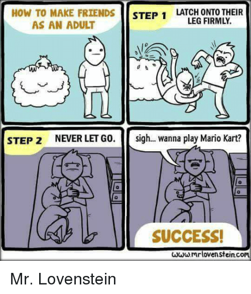 Friends, Mario Kart, and Memes: HOW TO MAKE FRIENDS STEP 1LATCED ONEOTHEIR  LEG FIRMLY.  AS AN ADULT  0  STEP 2  NEVER LET GO.  sigh  wanna play Mario Kart?  0  SUCCESS!  mrlovenstein.com Mr. Lovenstein