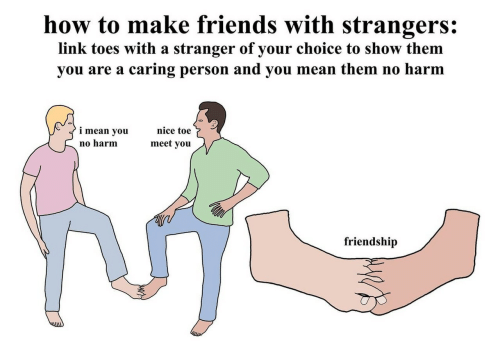Harm: how to make friends with strangers:  link toes with a stranger of your choice to show them  you are a caring person and you mean them no harm  nice toe  i mean you  meet you  no harm  friendship