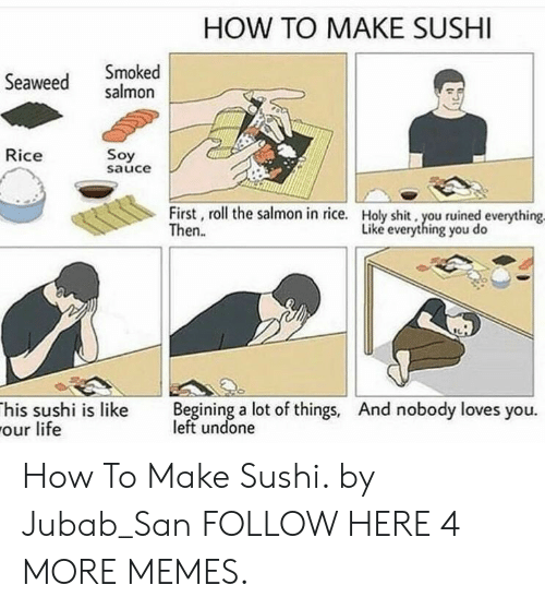 Dank, Life, and Memes: HOW TO MAKE SUSHI  Seaweed salmon  Smoked  Rice  Soy  sauce  First, roll the salmon in rice.  Then.  Holy shit, you ruined everything  Liké everything you do  his sushi is like Begining a lot of things, And nobody loves you.  our life  left undone How To Make Sushi. by Jubab_San FOLLOW HERE 4 MORE MEMES.