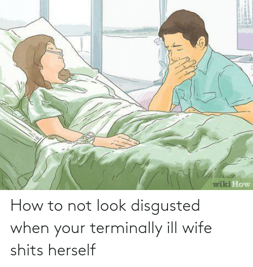 Herself: How to not look disgusted when your terminally ill wife shits herself