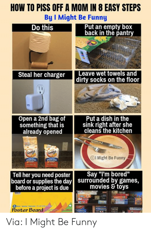 """Bored, Dank, and Funny: HOW TO PISS OFF A MOM IN 8 EASY STEPS  By I Might Be Funny  Put an empty box  back in the pantry  Do this  Steal her charger Leave wet towels and  dirty socks on the floor  Open a 2nd bag of  Put a dish in the  something that is sink right after she  already opened  cleans the kitchen  ⓒl Might Be Funny  Tell her you need poster Say """"I'm bored""""  board or supplies the day  surrounded by games,  movies & toys  before a project is due  Poster Board Via: I Might Be Funny"""
