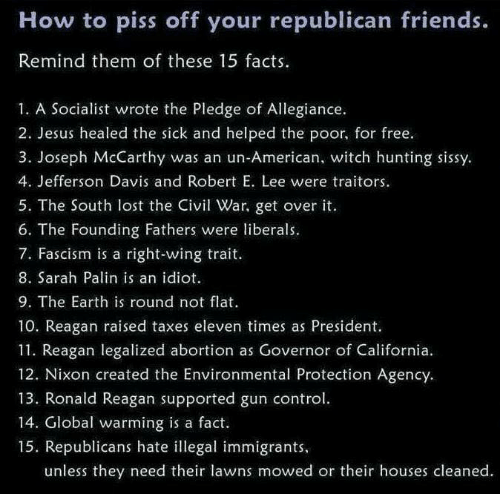Illegal Immigrants: How to piss off your republican friends.  Remind them of these 15 facts.  1. A Socialist wrote the Pledge of Allegiance.  2. Jesus healed the sick and helped the poor, for free.  3. Joseph McCarthy was an un-American, witch hunting sissy  4. Jefferson Davis and Robert E. Lee were traitors.  5. The South lost the iv War, get over it.  6. The Founding Fathers were liberals.  7. Fascism is a right-wing trait  8. Sarah Palin is an idiot  9. The Earth is round not flat  10. Reagan raised taxes eleven times as President.  11. Reagan legalized abortion as Governor of California.  12. Nixon created the Environmental Protection Agency.  13. Ronald Reagan supported gun control  14. Global warming is a fact.  15. Republicans hate illegal immigrants  unless they need their lawns mowed or their houses cleaned