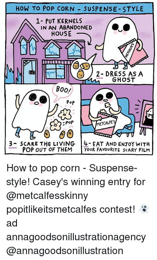 pop corn: HOW TO POP CORN  SUSPENSE STYLE  A 1 PUT KERNELS  IN AN ABANDONED  HOUSE  2- DRESS AS A  GHOST  BOO!  Pop  METCALFE  poP  3 SCARE THE LIVING 4- EAT AND ENTOY wITH  POP OUT OF THEM  YOUR FAVOURITE SCARY FILM How to pop corn - Suspense-style! Casey's winning entry for @metcalfesskinny popitlikeitsmetcalfes contest! 👻 ad annagoodsonillustrationagency @annagoodsonillustration