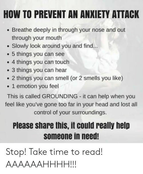 Anxiety Attack: HOW TO PREVENT AN ANXIETY ATTACK  Breathe deeply in through your nose and out  through your mouth  . Slowly look around you and find...  5 things you can see  . 4 things you can touch  . 3 things you can hear  2 things you can smell (or 2 smells you like)  1 emotion you feel  This is called GROUNDING it can help when you  feel like you've gone too far in your head and lost all  control of your surroundings  Please share this, it could really help  someone in need! Stop! Take time to read! AAAAAAHHHH!!!