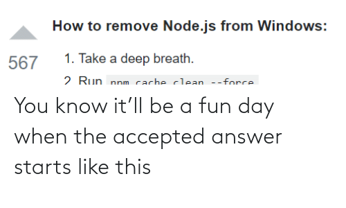 force: How to remove Node.js from Windows:  1. Take a deep breath.  567  2 Run nnm cacheclean --force You know it'll be a fun day when the accepted answer starts like this