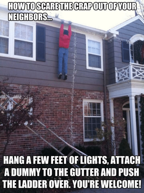 Hang: HOW TO SCARE THE CRAPOUT OF YOUR  NEIGHBORS.  HANG A FEW FEET OF LIGHTS, ATTACH  A DUMMY TO THE GUTTER AND PUSH  THE LADDER OVER. YOU'RE WELCOME!