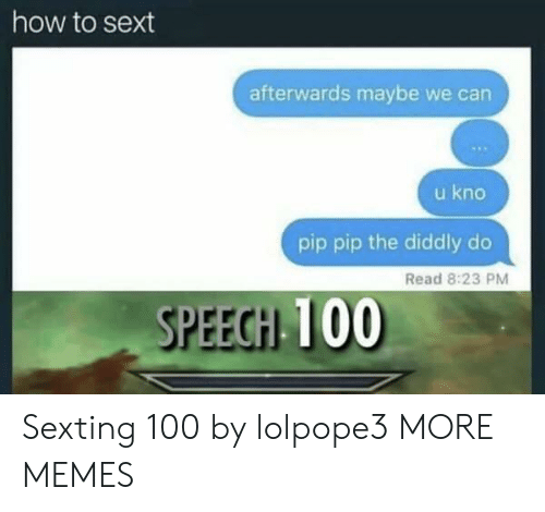 Diddly: how to sext  afterwards maybe we can  u kno  pip pip the diddly do  Read 8:23 PM Sexting 100 by lolpope3 MORE MEMES