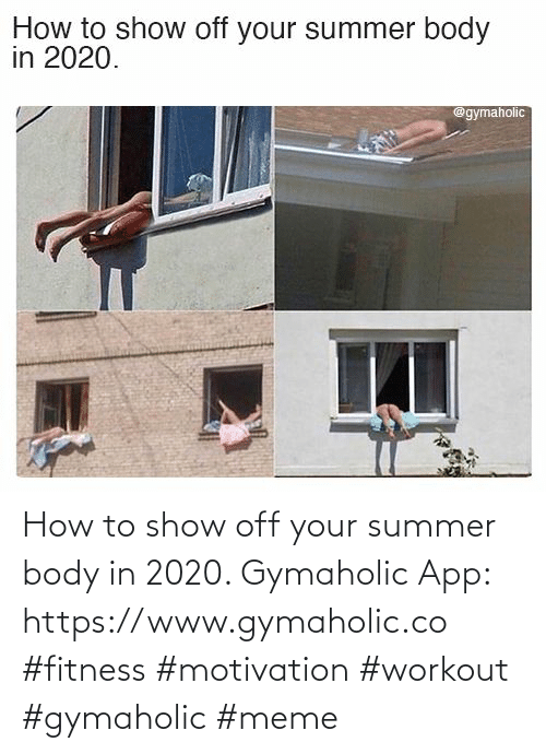 Body: How to show off your summer body in 2020.  Gymaholic App: https://www.gymaholic.co  #fitness #motivation #workout #gymaholic #meme