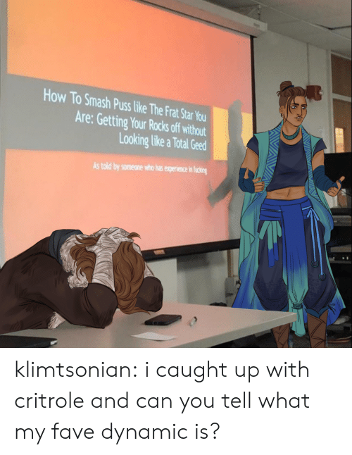 Caught: How To Smash Puss like The Frat Star You  Are: Getting Your Rocks off without  Looking like a Total Geed  As told by someone who has experience in ficing klimtsonian:  i caught up with critrole and can you tell what my fave dynamic is?