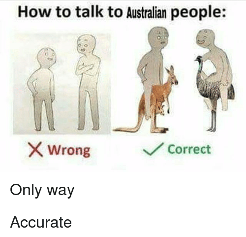 Memes, How To, and Australian: How to talk to Australian people:  wrong  Correct  Only way Accurate