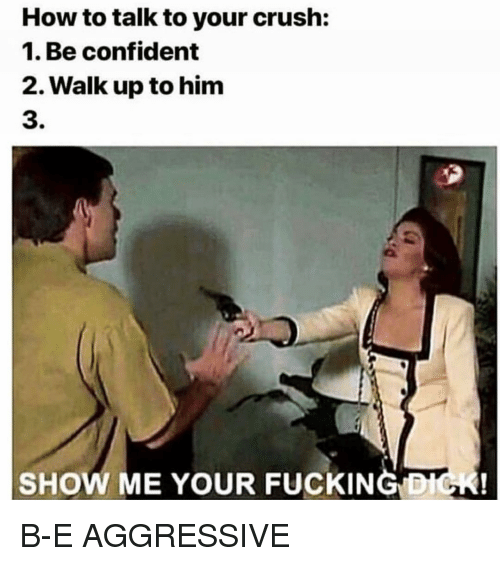 Crush, Fucking, and Dick: How to talk to your crush:  1. Be confident  2. Walk up to him  3.  SHOW ME YOU FUCKING  DICK! B-E AGGRESSIVE