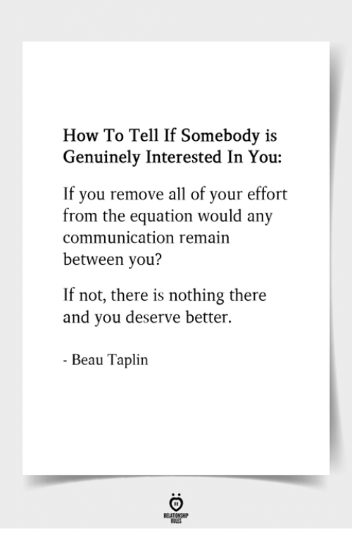 How To, How, and Communication: How To Tell If Somebody is  Genuinely Interested In You:  If you remove all of your effort  from the equation would any  communication remain  between you?  If not, there is nothing there  and you deserve better.  Beau Taplin