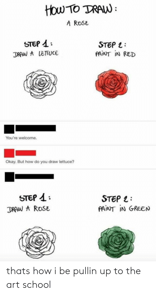 School, How To, and Okay: How TO TRAW  A ROSE  STEP 4  TRAW ALETUCE  STEP  FAINT IN RED  You're welcome.  Okay. But how do you draw lettuce?  STEP  STEP  AINT IN GREEN  TRAW A ROSE thats how i be pullin up to the art school