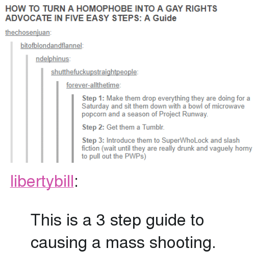 """Superwholock: HOW TO TURN A HOMOPHOBE INTO A GAY RIGHTS  ADVOCATE IN FIVE EASY STEPS: A Guide  thechosenjuan  bitofblondandflannel  ndelphinus  shutthefuckupstraightpeople  forever-allthetime  Step 1: Make them drop everything they are doing for a  Saturday and sit them down with a bowl of microwave  popcorn and a season of Project Runway  Step 2: Get them a Tumblr.  Step 3: Introduce them to SuperWhoLock and slash  fiction (wait until they are really drunk and vaguely horny  to pull out the PWPs) <p><a href=""""https://libertybill.tumblr.com/post/173651291057/this-is-a-3-step-guide-to-causing-a-mass-shooting"""" class=""""tumblr_blog"""">libertybill</a>:</p>  <blockquote><p>This is a 3 step guide to causing a mass shooting.</p></blockquote>"""