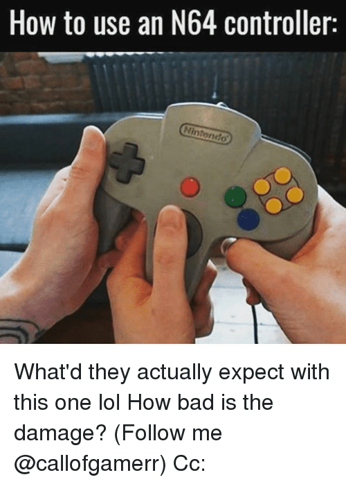 n64: How to use an N64 controller:  Nintendo What'd they actually expect with this one lol How bad is the damage? (Follow me @callofgamerr) Cc: