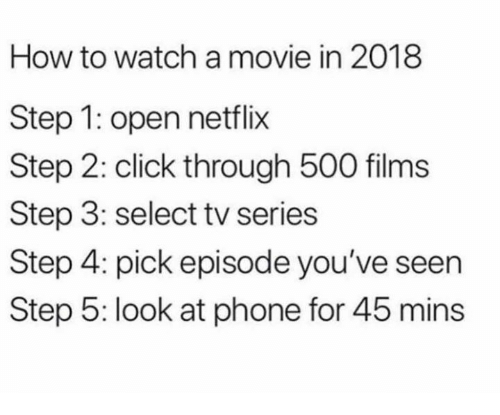 Click, Dank, and Netflix: How to watch a movie in 2018  Step 1: open netflix  Step 2: click through 500 films  Step 3: select tv series  Step 4: pick episode you've seen  Step 5: look at phone for 45 mins