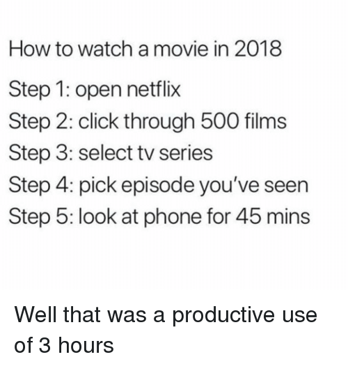 Click, Netflix, and Phone: How to watch a movie in 2018  Step 1: open netflix  Step 2: click through 500 films  Step 3: select tv series  Step 4: pick episode you've seen  Step 5: look at phone for 45 mins Well that was a productive use of 3 hours