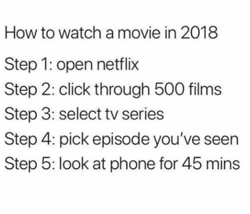 Click, Memes, and Netflix: How to watch a movie in 2018  Step 1: open netflix  Step 2: click through 500 films  Step 3: select tv series  Step 4: pick episode you've seen  Step 5: look at phone for 45 mins