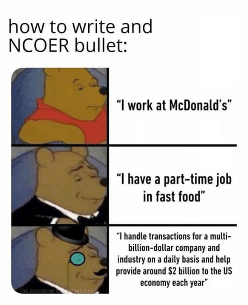 """Each Year: how to write ang  NCOER bullet:  """"I work at McDonald's""""  """"l have a part-time job  in fast food""""  """"I handle transactions for a multi  billion-dollar company and  industry on a daily basis and help  provide around $2 billion to the US  economy each year"""""""