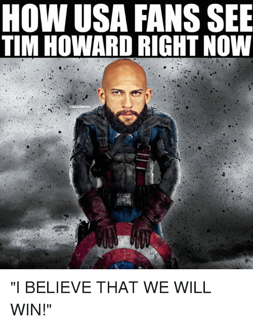 """tim howard: HOW USA FANS SEE  TIM HOWARD RIGHT NOW  asocCERNEMEL """"I BELIEVE THAT WE WILL WIN!"""""""
