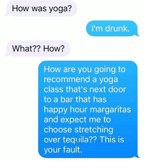 Drunk, Happy, and Tequila: How was yoga?  I'm drunk.  What?? How?  How are you going to  recommend a yoga  class that's next door  to a bar that has  happy hour margaritas  and expect me to  choose stretching  over tequila?? This is  your fault.